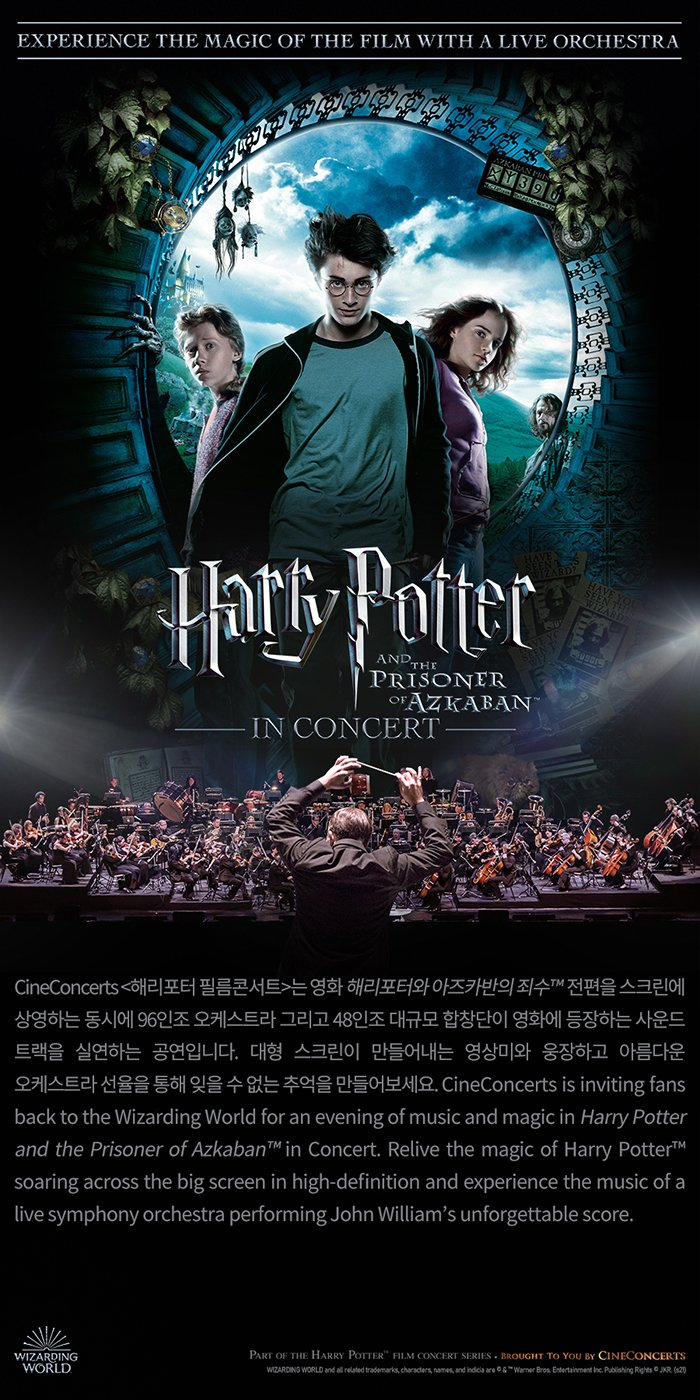 필름콘서트 `해리포터와 아즈카반의 죄수™` Harry Potter and the Prisoner of Azkaban™ in Concert CineConcerts <해리포터 필름콘서트>는 영화 해리포터와 아즈카반의 죄수™ 전편을 스크린에 상영하는 동시에 96인조 오케스트라 그리고 48인조 대규모 합창단이 영화에 등장하는 사운드 트랙을 실연하는 공연입니다. 대형 스크린이 만들어내는 영상미와 웅장하고 아름다운 오케스트라 선율을 통해 잊을 수 없는 추억을 만들어보세요. CineConcerts is inviting fans back to the Wizarding World for an evening of music and magic in Harry Potter and the Prisoner of Azkaban™ in Concert. Relive the magic of Harry Potter™ soaring across the big screen in high-definition and experience the music of a live symphony orchestra performing John William's unforgettable score. [Legal Line] Part of the Harry Potter™ Film Concert Series. Brought to you by CineConcerts WIZARDING WORLD and all related trademarks, characters, names, and indicia are ©&™ Warner Bros. Entertainment Inc. Publishing Rights © JKR. (s21) 공동주최 (재)세종문화회관, 코리아쿱 오케스트라 Sejong Center for the Performing Arts, Korea Coop Orchestra 공연정보 일시: 10.15(금) 19:30, 10.16(토) 14:00, 19:00, 10.17(일) 17:00 소요시간: 170분(인터미션 20분) / 장소: 세종대극장 제작 CineConcerts LLC 티켓(6등급)	SUITE 150,000 / VIP 120,000 / R 90,000 / S 60,000 / A 40,000 / B 20,000