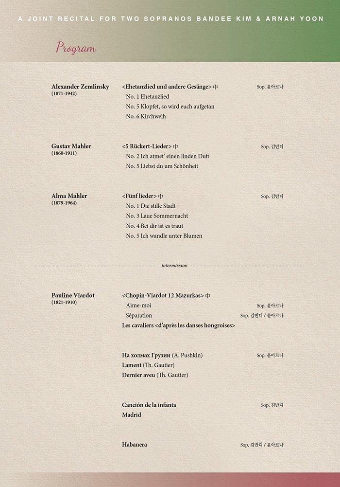 PROGRAM       C'est la femme, 여성을 말하다 시리즈Ⅲ - '여성과 음악'      Alexander Zemlinsky       <Ehetanzlied und andere Gesänge> 中 Sop. 윤아르나 (1871-1942)                No. 1 Ehetanzlied         No. 5 Klopfet, so wird euch aufgetan                              No. 6 Kirchweih               Gustav Mahler             <5 Rückert-Lieder> 中                   Sop. 김반디 (1860-1911)                No. 2 Ich atmet' einen linden Duft               No. 5 Liebst du um Schönheit       Alma Mahler              <Fünf lieder> 中                        Sop. 김반디 (1879-1964)                No. 1 Die stille Stadt                                   No. 3 Laue Sommernacht                                  No. 4 Bei dir ist es traut                                   No. 5 Ich wandle unter Blumen         - Intermission -   Pauline Viardot            <Chopin-Viardot 12 Mazurkas> 中 (1821-1910)                Aime-moi                            Sop. 윤아르나                           Séparation                    Sop. 김반디 · 윤아르나                           Les cavaliers <d'après les danses hongroises>                                На холмах Грузии (A. Pushkin)         Sop. 윤아르나                           Lament (Th. Gautier)                                             Dernier aveu (Th. Gautier)                                          Canción de la infanta                    Sop. 김반디                           Madrid                                                                               Habanera                     Sop. 김반디 · 윤아르나