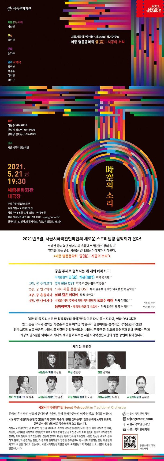 [세종 명품음악회 '궁[宮] : 시공의 소리'_리플렛 구성안]()2021년 5월, 서울시국악관현악단의 새로운 스토리텔링 음악회가 온다!수라간 궁녀였던 할머니의 유품에서 발견한 '왕의 일기'일기를 읽는 순간 시공을 넘나드는 이야기가 시작된다.<세종 명품음악회 '궁[宮] : 시공의 소리'>  궁을 주제로 펼쳐지는 네 개의 에피소드1장. 궁 우러르다2장. 궁 연모하다3장. 궁 흔들리다4장. 궁 나아가다  국악관현악 궁(宮)_개문(開門)  작곡 김백찬 *영화 천문 OST  작곡 조성우  편곡 박경훈 *드라마 해를 품은 달 OST  작곡 김준석, 정세린, 이효정  편곡 김백찬 *삶의 길은 어디에  작곡 박한규 *수룡음 계락 주제에 의한 국악관현악 폭포수 아래  작곡 이정호 **용비어천가 – 해동에 육룡이 나르샤 - 작곡 임준희  편곡 이의영 **                                                                                         *위촉 초연 **개작 초연- '대취타'를 모티브로 한 창작곡부터 국악관현악으로 다시 듣는 드라마, 영화 OST 까지!- 믿고 듣는 작곡가 김백찬·박경훈·이정호·이의영·박한규가 만들어내는 감각적인 국악관현악 선율! - 정가 보컬리스트 하윤주, 서울시뮤지컬단 한일경·허도영, 서울시무용단 등 최고의 출연진과 함께 꾸미는 무대! - 가정의 달 5월을 맞이하여 시대와 세대를 아우르는 서울시국악관현악단의 명품 공연이 찾아옵니다!--- 제작진·출연진 서울시국악관현악단 Seoul Metropolitan Traditional Orchestra한국의 혼이 담긴 선율의 현대적인 어울림, 창작 국악관현악의 역사를 잇고 미래를 이끌다!서울시국악관현악단은 한국 전통음악의 창조적 계승과 새로운 창작음악의 진흥을 위해 노력해 왔으며, 한국 음악계의 발전에 큰 몫을 담당해 오고 있습니다.서울시국악관현악단은 1965년 창단된 우리나라 최초의 국악관현악단입니다. 창단 이후 국악의 현대화, 대중화, 세계화를 목적으로 국악관현악 레퍼토리 개발에 힘을 쏟고 있습니다. 이에 힘입어 한국의 국악관현악 장르는 더욱 발전하게 되었습니다. 전통의 창조적 계승을 통해 인류 문화유산의 소중한 정신을 세계와 공유하고 현대인과 공감하는 한편, 타 장르의 문화예술과 영감을 주고받으며 동시대와 호흡하는 열린 예술단이 되고자 최선을 다하고 있습니다. 서울시국악관현악단은 창작 국악관현악의 역사를 잇고 내일의 전통을 만들어갑니다.