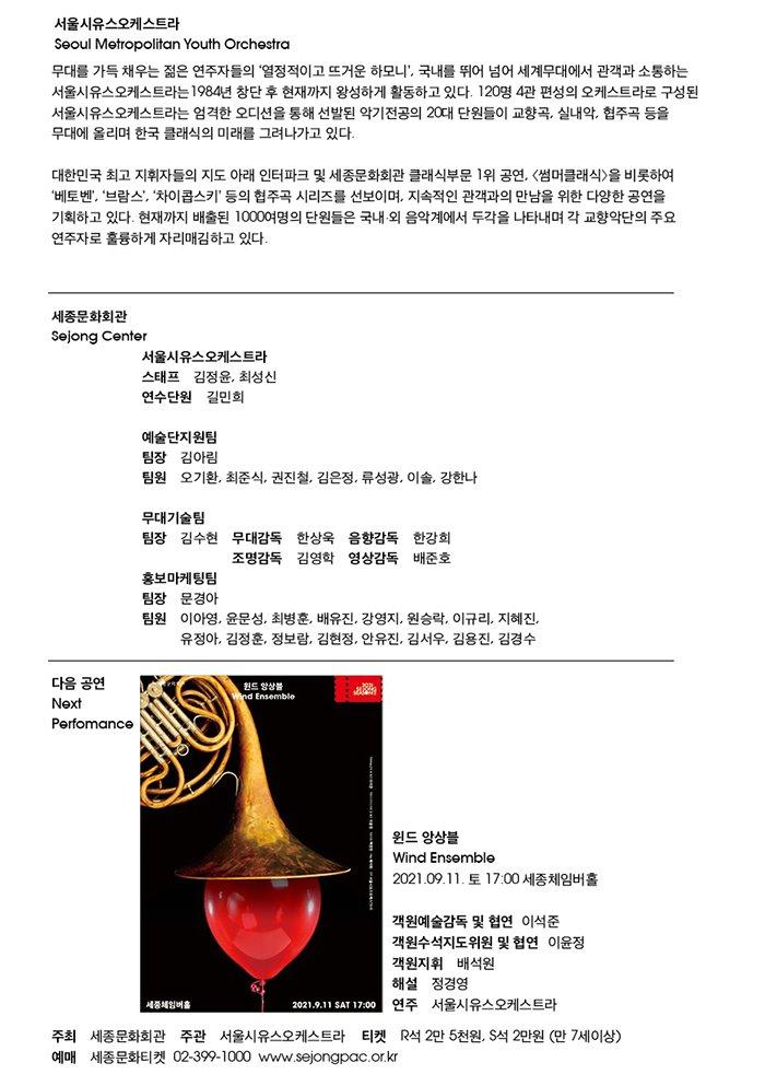 □ 연주 서울시유스오케스트라   1984년 창단하여 서울시립소년소녀교향악단, 서울시립청소년교향악단의 이름을 거쳐 현재 120명 4관 편성의 서울시유스오케스트라로 이어져 오고 있다. 단원들은 음악을 전공한 20대의 젊은이들로, 대중적인 '썸머클래식'을 비롯하여 쇼스타코비치, R.슈트라우스, 말러, 브루크너 등의 편성이 큰 곡과 윤이상과 같은 현대 작품에 대한 도전을 통해 연주력 향상을 위한 끊임없는 노력을 하고 있다. 경쟁력 있는 오디션을 거쳐 선발된 단원들은 우수한 오케스트라 인재로 거듭나기 위해 음악캠프 및 마스터클래스에 참여하고 일본, 미국, 중국에서의 연주 및 교류 사업을 통해 음악적 활동을 넓혀 나가는 동시에 정기, 특별, 실내악, '우리 동네 클래식' 공연 등을 통해 클래식 음악 저변 확대에도 힘쓰고 있다. 현재까지 배출된 1000여명의 단원들은 국내외 음악계에서 두각을 나타내며 각 교향악단의 주요 연주자로 훌륭하게 자리매김 하고 있다.