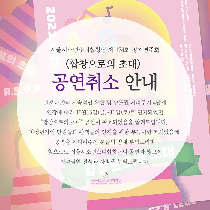 """[서울시소년소녀합창단 174회 정기연주회 취소 안내] 코로나19의 지속적인 확산및 수도권 거리두기 4단계 연장에 따라 지역사회 감염 확산의 예방과 미성년자인 단원 및 관객들의 안전을 위해 10월 15(금)-16(토)예정되어있던 서울시소년소녀합창단 173회 정기연주 """"합창으로의 초대"""" 공연이 취소되었음을 알려드립니다 .<합창으로의 초대>를 기다려주신 관객여러분들께 다시한번 사과의 말씀 드리며, 더 좋은 공연으로 만나 볼 수 있도록 준비하겠습니다. 감사합니다."""